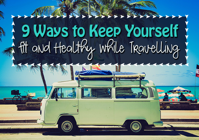 9 Ways to Keep Yourself Fit and Healthy while Travelling